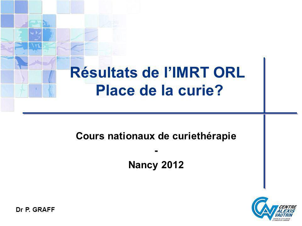 Résultats de lIMRT ORL Place de la curie? Cours nationaux de curiethérapie - Nancy 2012 Dr P. GRAFF