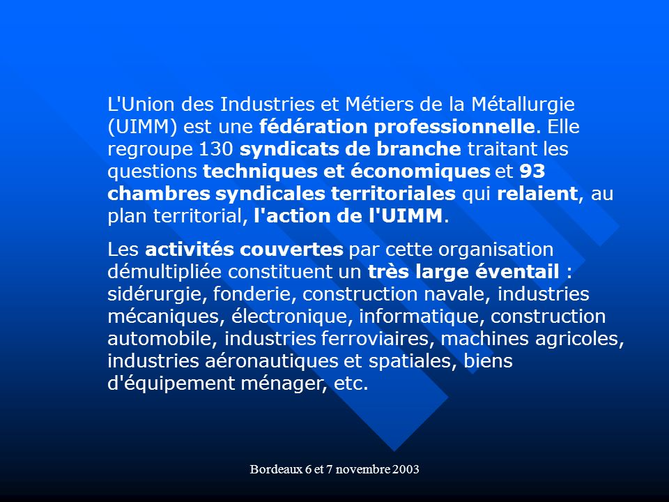 Bordeaux 6 et 7 novembre 2003 L'Union des Industries et Métiers de la Métallurgie (UIMM) est une fédération professionnelle. Elle regroupe 130 syndica