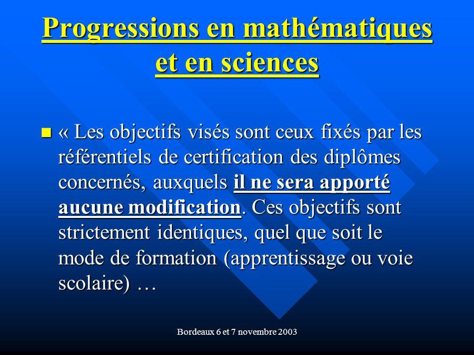 Bordeaux 6 et 7 novembre 2003 Progressions en mathématiques et en sciences « Les objectifs visés sont ceux fixés par les référentiels de certification des diplômes concernés, auxquels il ne sera apporté aucune modification.