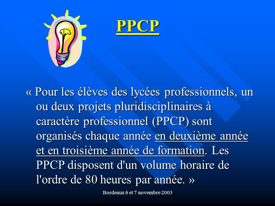 Bordeaux 6 et 7 novembre 2003 PPCP « Pour les élèves des lycées professionnels, un ou deux projets pluridisciplinaires à caractère professionnel (PPCP) sont organisés chaque année en deuxième année et en troisième année de formation.
