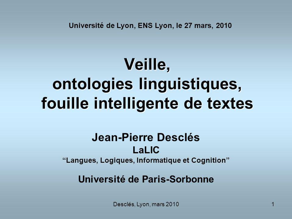 Desclés, Lyon, mars 20101 Veille, ontologies linguistiques, fouille intelligente de textes Jean-Pierre Desclés LaLIC Langues, Logiques, Informatique e