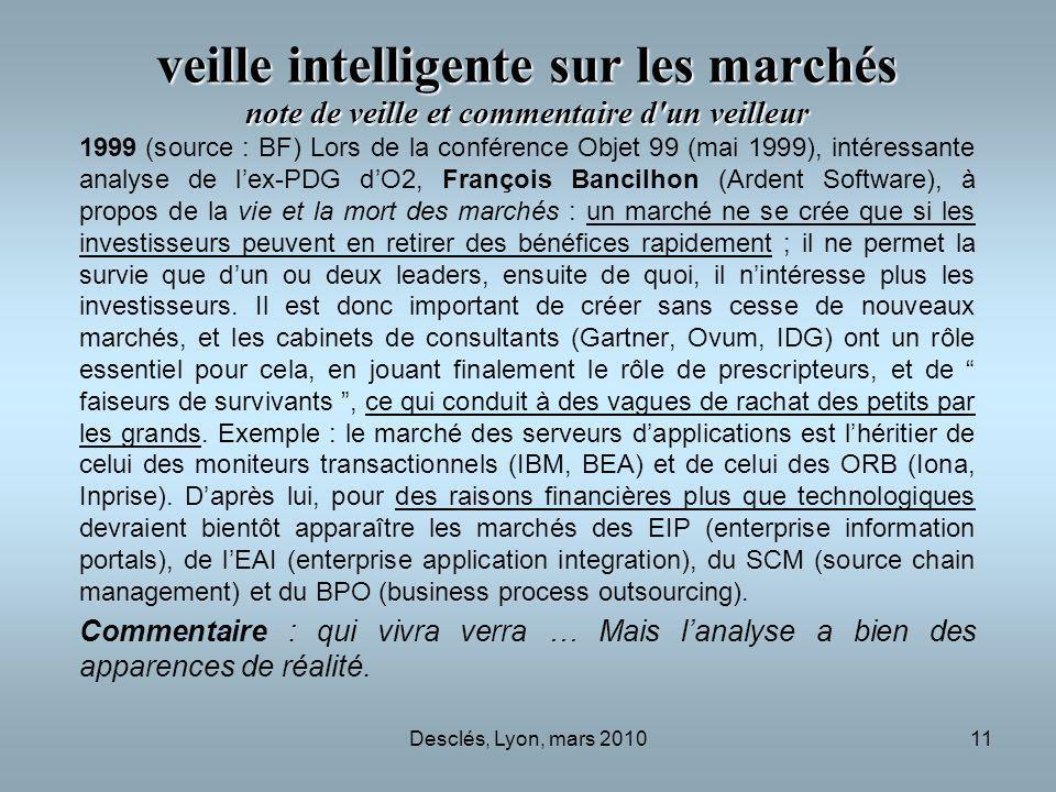 Desclés, Lyon, mars 201011 veille intelligente sur les marchés note de veille et commentaire d un veilleur 1999 (source : BF) Lors de la conférence Objet 99 (mai 1999), intéressante analyse de lex-PDG dO2, François Bancilhon (Ardent Software), à propos de la vie et la mort des marchés : un marché ne se crée que si les investisseurs peuvent en retirer des bénéfices rapidement ; il ne permet la survie que dun ou deux leaders, ensuite de quoi, il nintéresse plus les investisseurs.