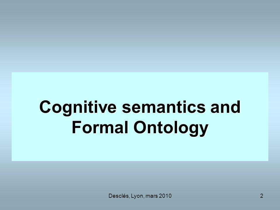 Desclés, Lyon, mars 20103 Relations between Semantics of Natural Languages and Ontologies Formal Ontology Ontologies of Domains Concepts of Cognitive Semantics Discursive Semantics in textual analysis Concepts of Philosophy Automatic Annotations Engine Specifications Semantics in Natural Languages Texts Specifications
