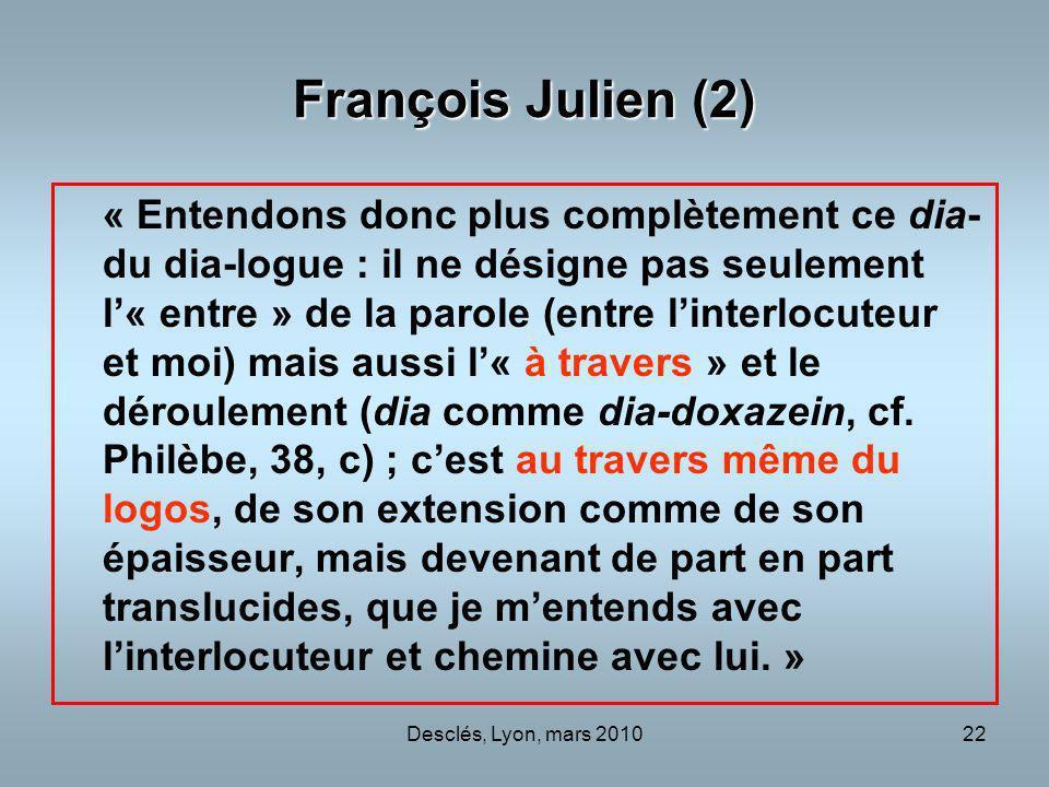 Desclés, Lyon, mars 201022 François Julien (2) « Entendons donc plus complètement ce dia- du dia-logue : il ne désigne pas seulement l« entre » de la parole (entre linterlocuteur et moi) mais aussi l« à travers » et le déroulement (dia comme dia-doxazein, cf.