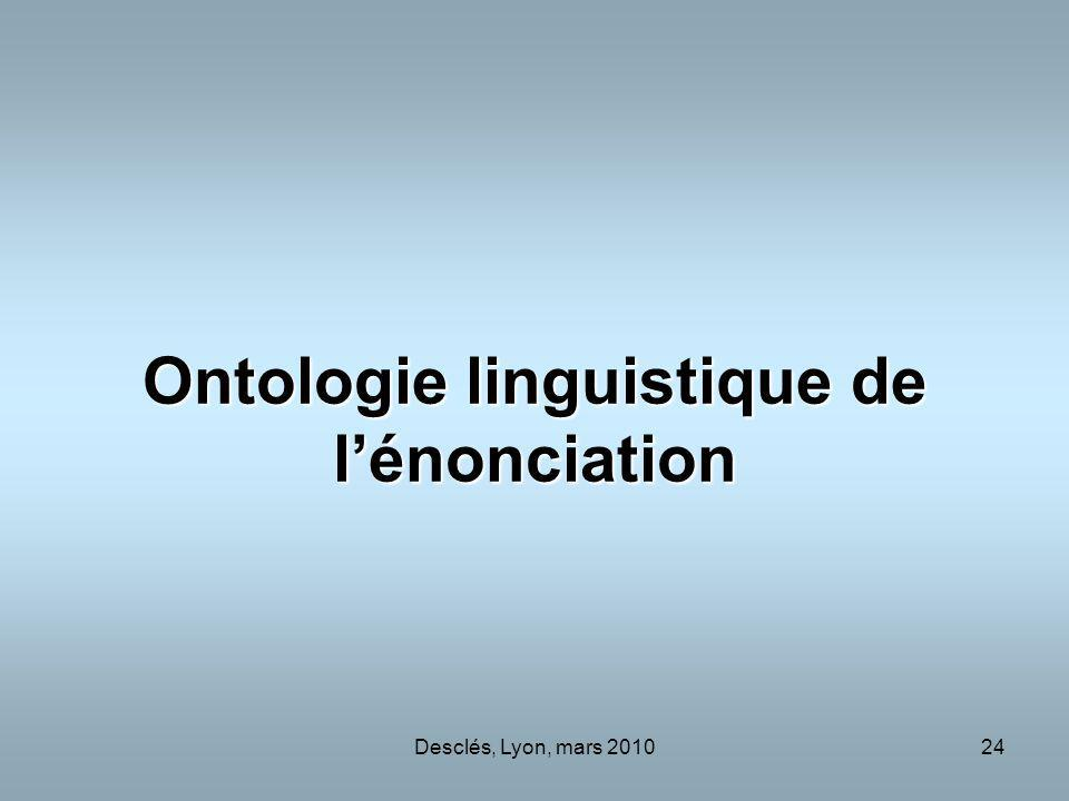 Desclés, Lyon, mars 201024 Ontologie linguistique de lénonciation