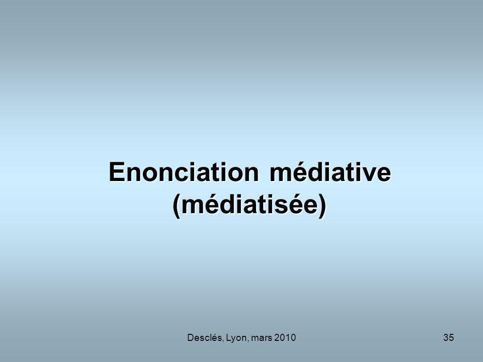 Desclés, Lyon, mars 201035 Enonciation médiative (médiatisée)