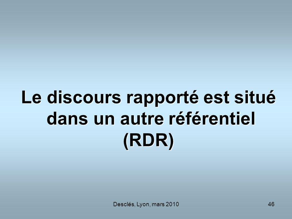 Desclés, Lyon, mars 201046 Le discours rapporté est situé dans un autre référentiel (RDR)