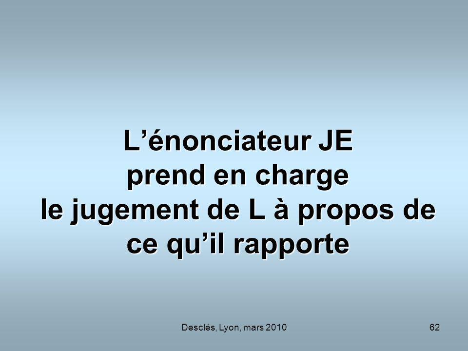 Desclés, Lyon, mars 201062 Lénonciateur JE prend en charge le jugement de L à propos de ce quil rapporte