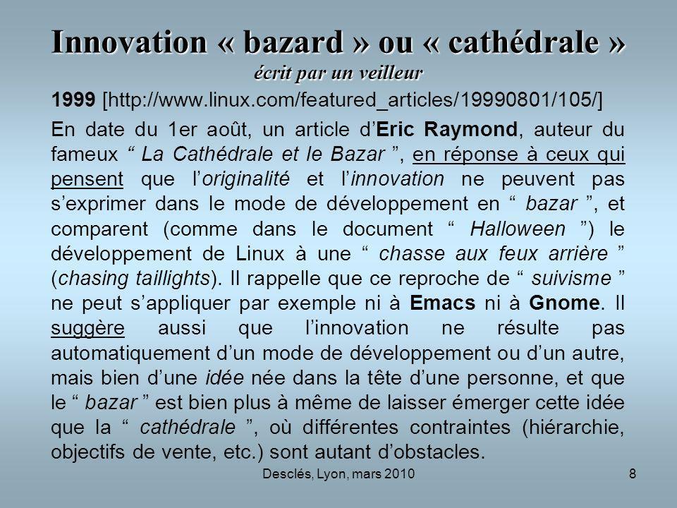 Desclés, Lyon, mars 20108 Innovation « bazard » ou « cathédrale » écrit par un veilleur 1999 [http://www.linux.com/featured_articles/19990801/105/] En date du 1er août, un article dEric Raymond, auteur du fameux La Cathédrale et le Bazar, en réponse à ceux qui pensent que loriginalité et linnovation ne peuvent pas sexprimer dans le mode de développement en bazar, et comparent (comme dans le document Halloween ) le développement de Linux à une chasse aux feux arrière (chasing taillights).