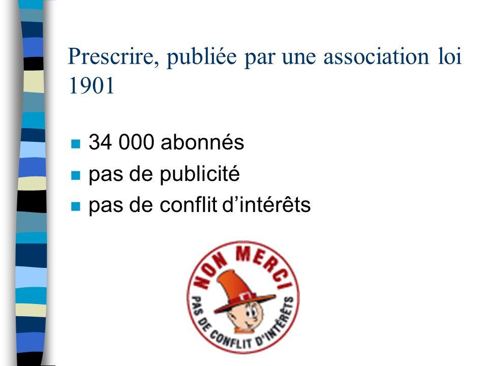 Prescrire, publiée par une association loi 1901 n 34 000 abonnés n pas de publicité n pas de conflit dintérêts