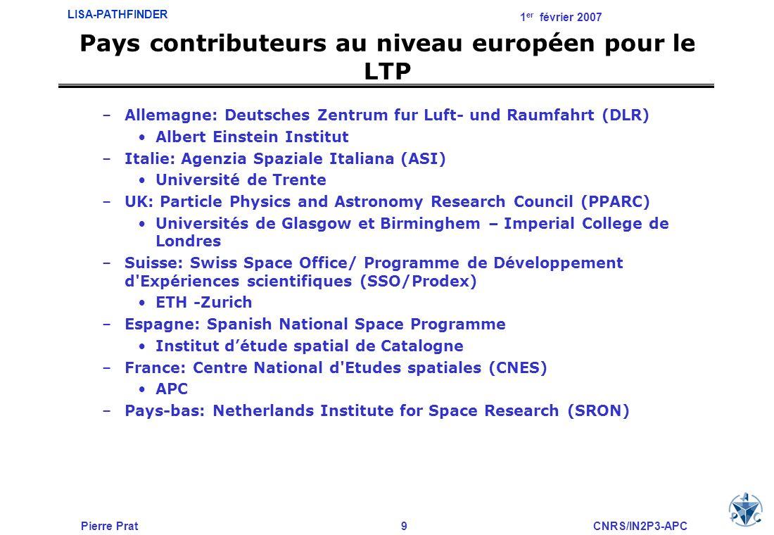 Pierre Prat9CNRS/IN2P3-APC LISA-PATHFINDER 1 er février 2007 Pays contributeurs au niveau européen pour le LTP –Allemagne: Deutsches Zentrum fur Luft-