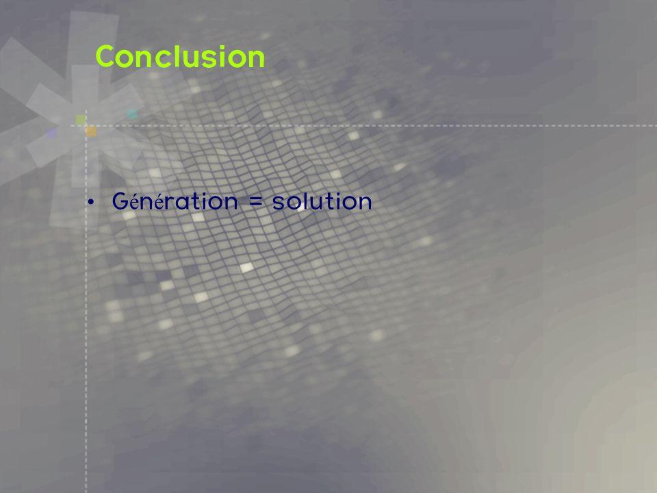 Conclusion G é n é ration = solution
