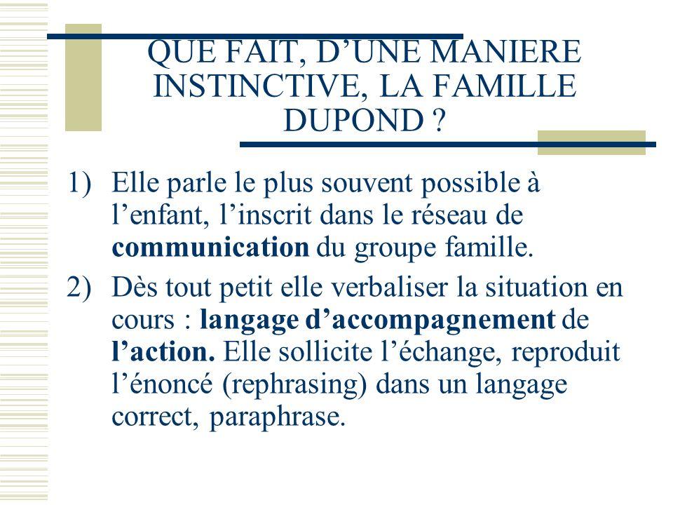 QUE FAIT, DUNE MANIERE INSTINCTIVE, LA FAMILLE DUPOND ? 1)Elle parle le plus souvent possible à lenfant, linscrit dans le réseau de communication du g