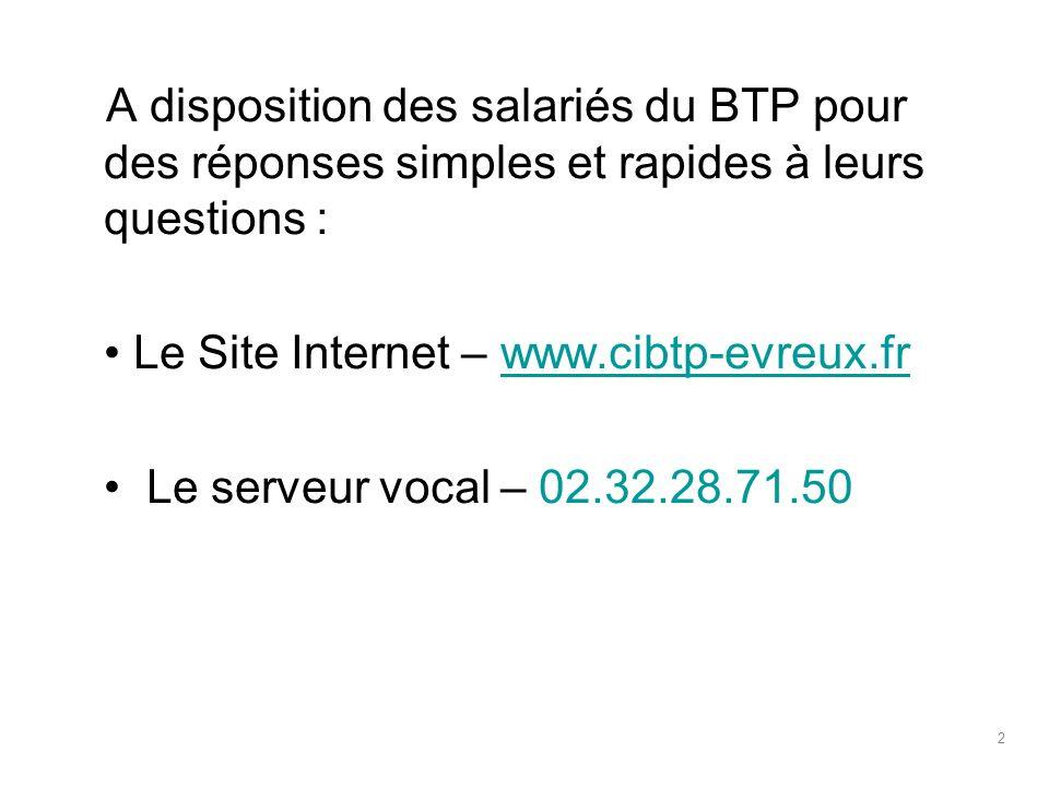 A disposition des salariés du BTP pour des réponses simples et rapides à leurs questions : Le Site Internet – www.cibtp-evreux.frwww.cibtp-evreux.fr Le serveur vocal – 02.32.28.71.50 2