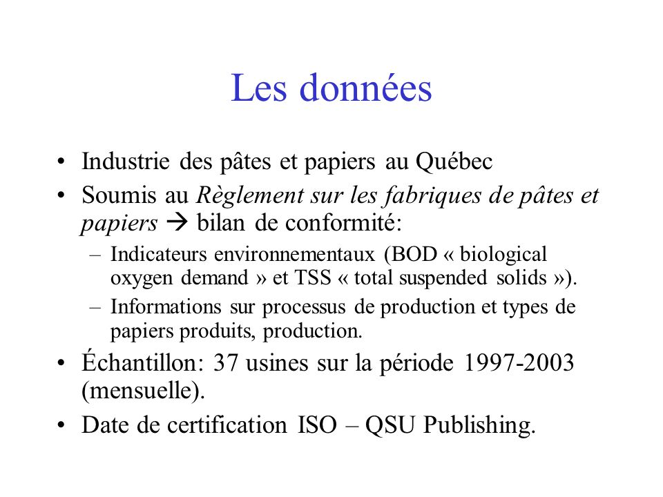 Les données Industrie des pâtes et papiers au Québec Soumis au Règlement sur les fabriques de pâtes et papiers bilan de conformité: –Indicateurs environnementaux (BOD « biological oxygen demand » et TSS « total suspended solids »).