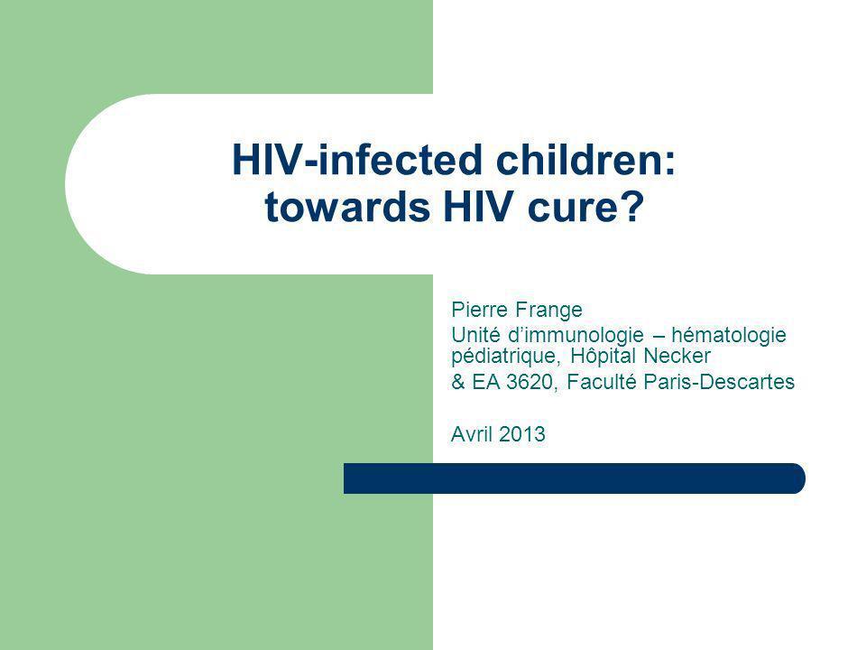 HIV-infected children: towards HIV cure? Pierre Frange Unité dimmunologie – hématologie pédiatrique, Hôpital Necker & EA 3620, Faculté Paris-Descartes