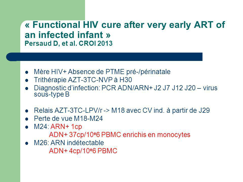 « Functional HIV cure after very early ART of an infected infant » Persaud D, et al. CROI 2013 Mère HIV+ Absence de PTME pré-/périnatale Trithérapie A