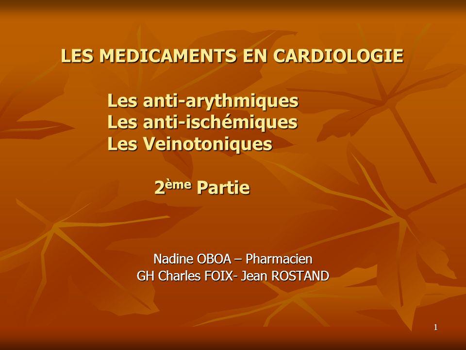 1 LES MEDICAMENTS EN CARDIOLOGIE Les anti-arythmiques Les anti-ischémiques Les Veinotoniques 2ème Partie Nadine OBOA – Pharmacien GH Charles FOIX- Jea