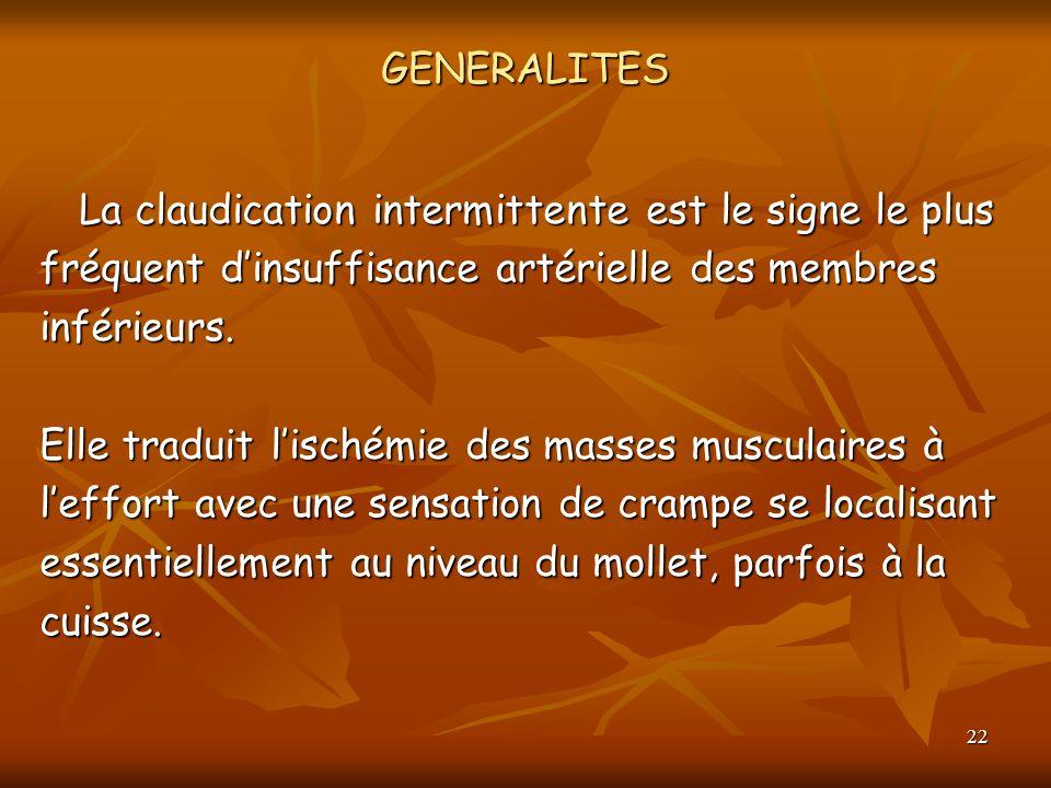 22 GENERALITES La claudication intermittente est le signe le plus fréquent dinsuffisance artérielle des membres inférieurs. Elle traduit lischémie des