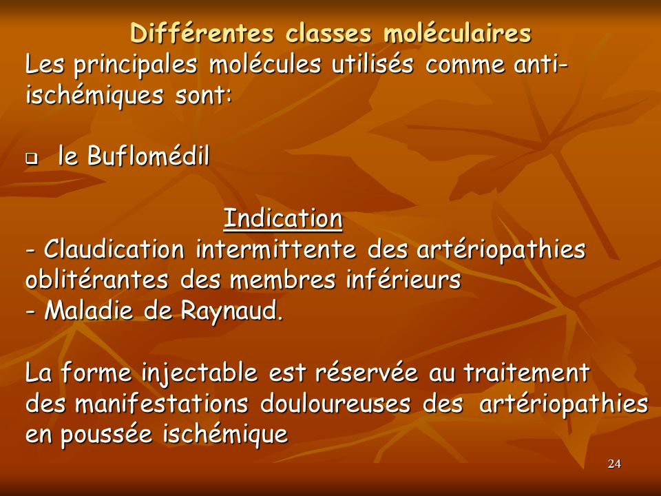 24 Différentes classes moléculaires Les principales molécules utilisés comme anti- ischémiques sont: le Buflomédil le Buflomédil Indication - Claudica