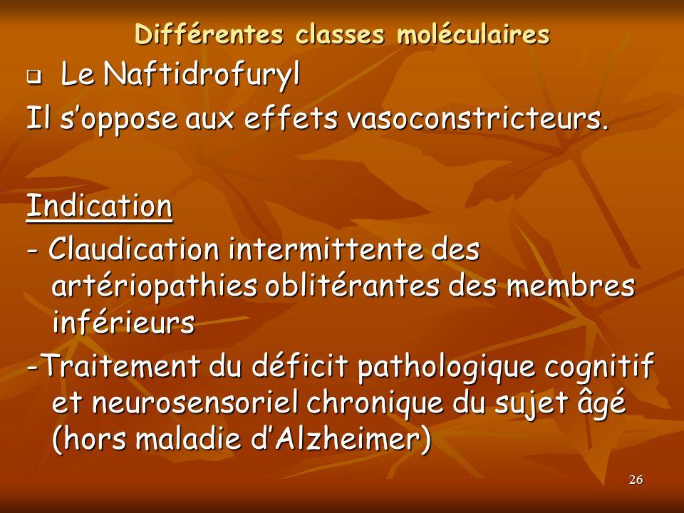 26 Différentes classes moléculaires Le Naftidrofuryl Le Naftidrofuryl Il soppose aux effets vasoconstricteurs. Indication - Claudication intermittente