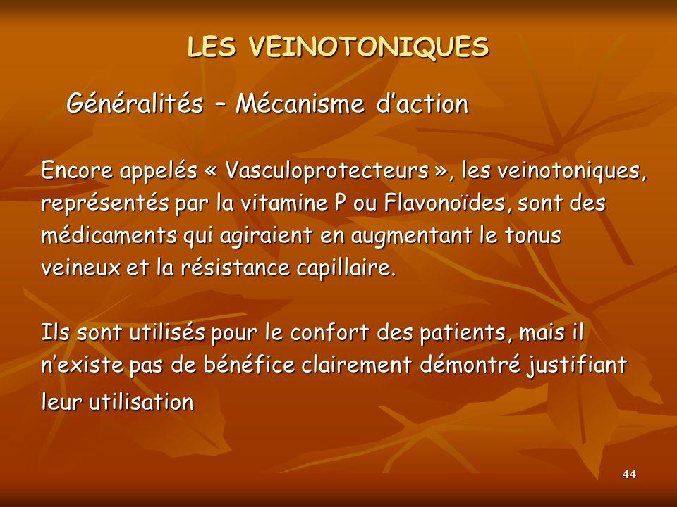 44 LES VEINOTONIQUES Généralités – Mécanisme daction Encore appelés « Vasculoprotecteurs », les veinotoniques, représentés par la vitamine P ou Flavon
