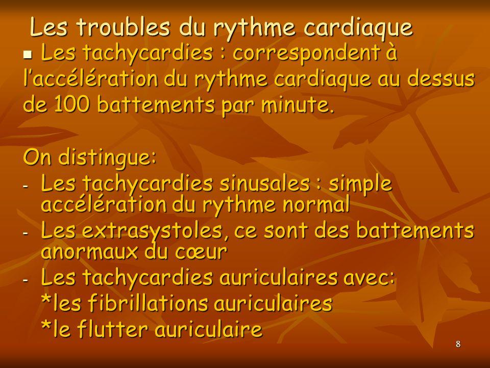 8 Les troubles du rythme cardiaque Les tachycardies : correspondent à Les tachycardies : correspondent à laccélération du rythme cardiaque au dessus d