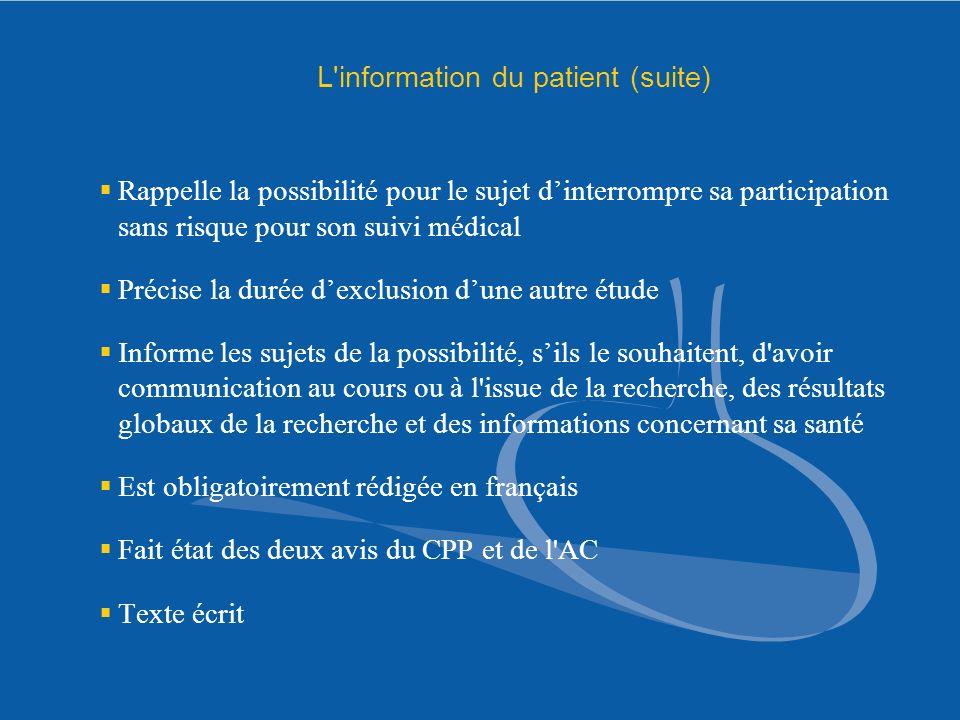 L'information du patient (suite) Rappelle la possibilité pour le sujet dinterrompre sa participation sans risque pour son suivi médical Précise la dur