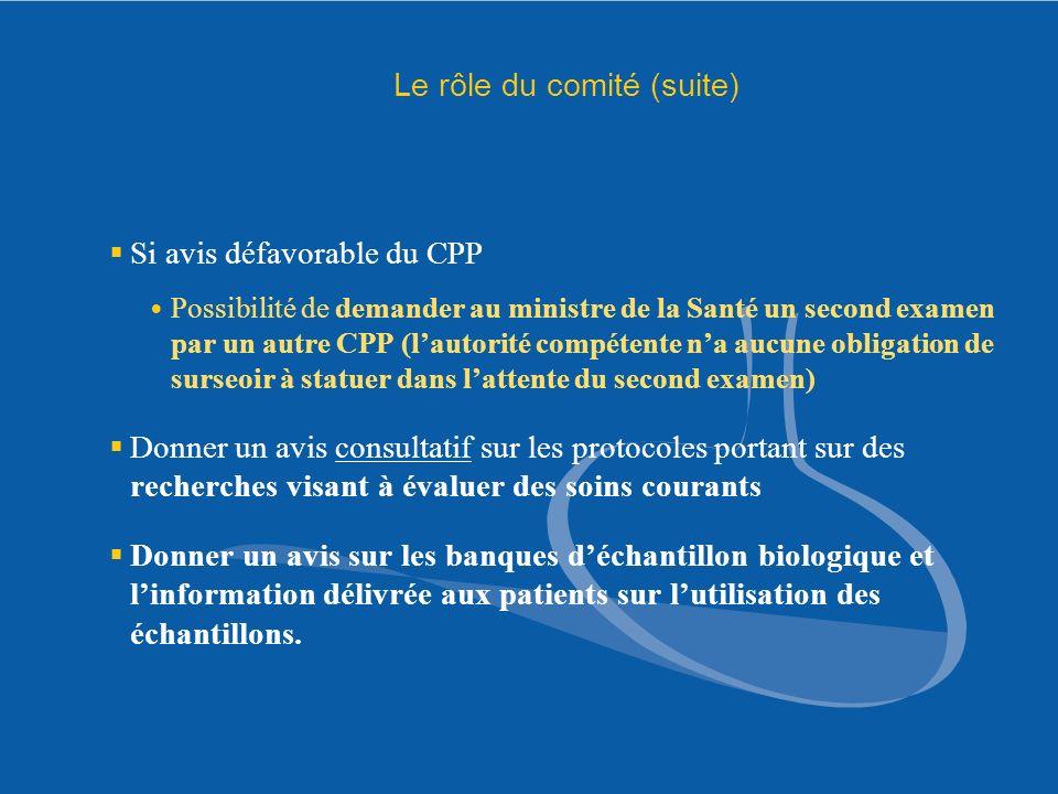 Le rôle du comité (suite) Si avis défavorable du CPP Possibilité de demander au ministre de la Santé un second examen par un autre CPP (lautorité comp