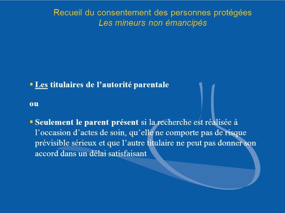 Recueil du consentement des personnes protégées Les mineurs non émancipés Les titulaires de lautorité parentale ou Seulement le parent présent si la r