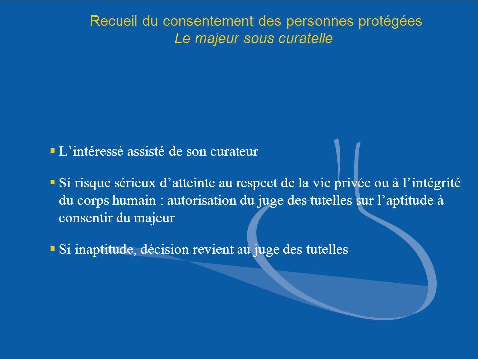 Recueil du consentement des personnes protégées Le majeur sous curatelle Lintéressé assisté de son curateur Si risque sérieux datteinte au respect de