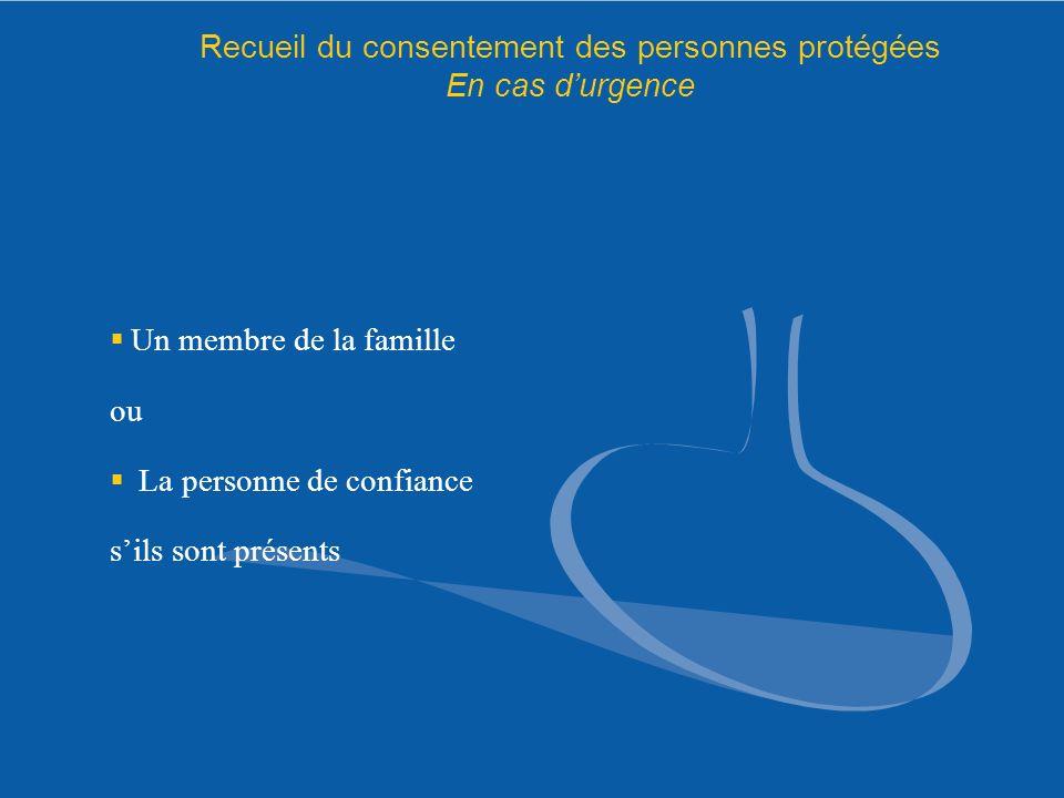 Recueil du consentement des personnes protégées En cas durgence Un membre de la famille ou La personne de confiance sils sont présents