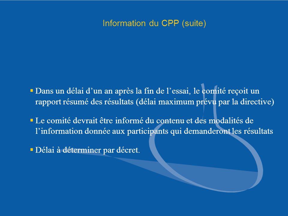 Information du CPP (suite) Dans un délai dun an après la fin de lessai, le comité reçoit un rapport résumé des résultats (délai maximum prévu par la d