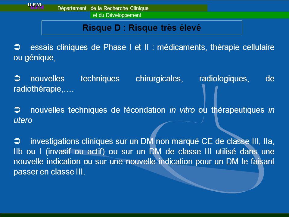Risque D : Risque très élevé essais cliniques de Phase I et II : médicaments, thérapie cellulaire ou génique, nouvelles techniques chirurgicales, radi