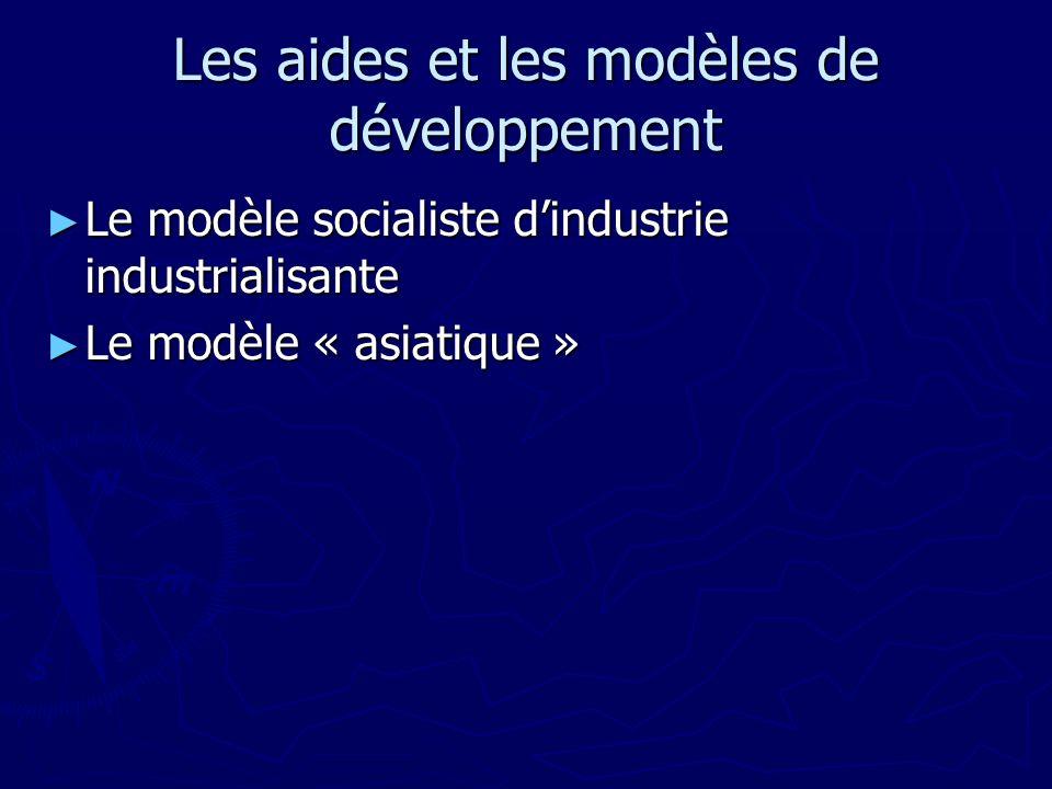 Les aides et les modèles de développement Le modèle socialiste dindustrie industrialisante Le modèle socialiste dindustrie industrialisante Le modèle « asiatique » Le modèle « asiatique »