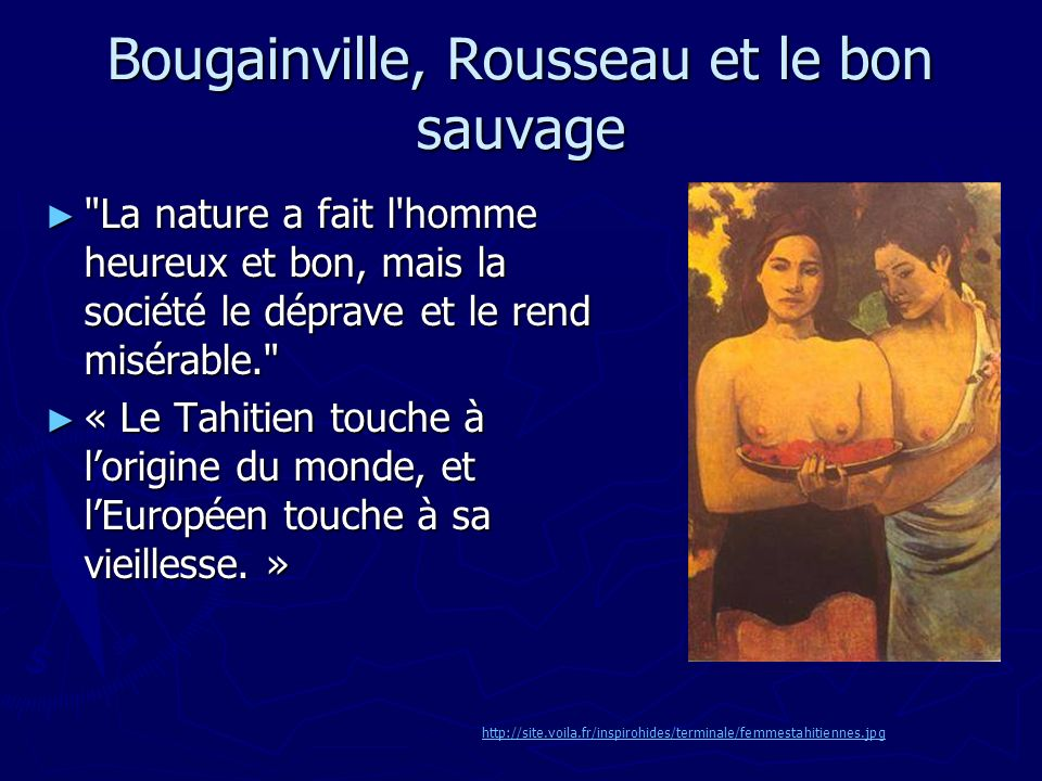 Bougainville, Rousseau et le bon sauvage La nature a fait l homme heureux et bon, mais la société le déprave et le rend misérable. La nature a fait l homme heureux et bon, mais la société le déprave et le rend misérable. « Le Tahitien touche à lorigine du monde, et lEuropéen touche à sa vieillesse.