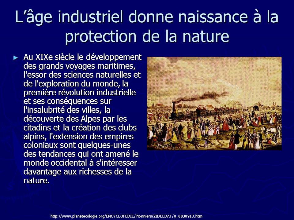 Lâge industriel donne naissance à la protection de la nature Au XIXe siècle le développement des grands voyages maritimes, l'essor des sciences nature
