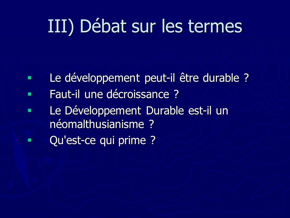 III) Débat sur les termes Le développement peut-il être durable ? Le développement peut-il être durable ? Faut-il une décroissance ? Faut-il une décro