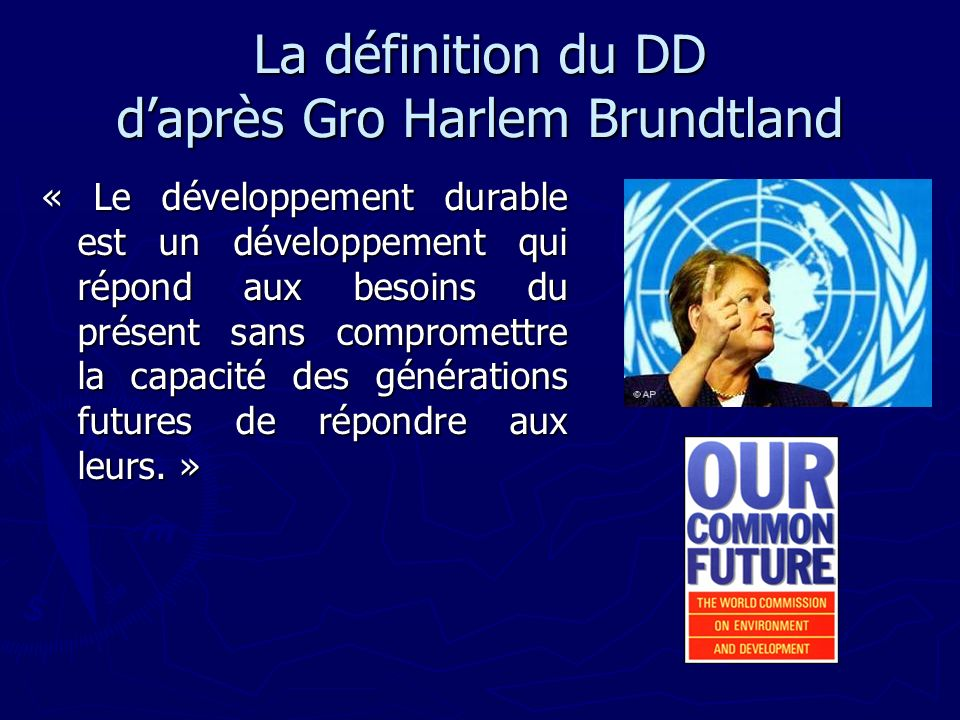 La définition du DD daprès Gro Harlem Brundtland « Le développement durable est un développement qui répond aux besoins du présent sans compromettre la capacité des générations futures de répondre aux leurs.