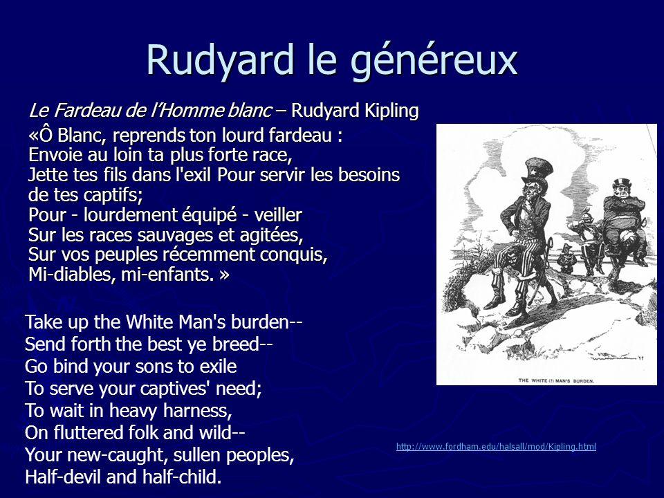 Rudyard le généreux Le Fardeau de lHomme blanc – Rudyard Kipling «Ô Blanc, reprends ton lourd fardeau : Envoie au loin ta plus forte race, Jette tes f