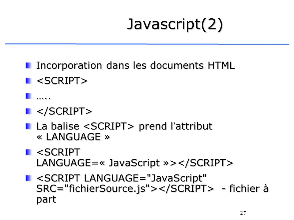 27 Javascript(2) Incorporation dans les documents HTML <SCRIPT>…..</SCRIPT> La balise prend lattribut « LANGUAGE » - fichier à part - fichier à part