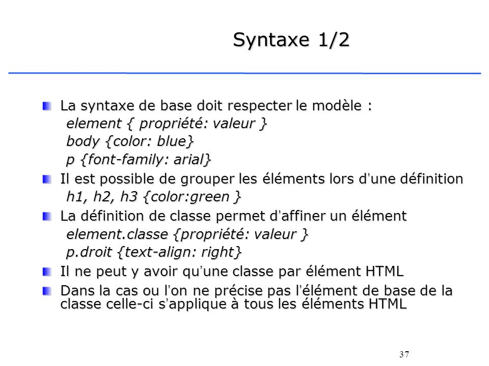 37 Syntaxe 1/2 La syntaxe de base doit respecter le modèle : element { propriété: valeur } body {color: blue} p {font-family: arial} Il est possible d