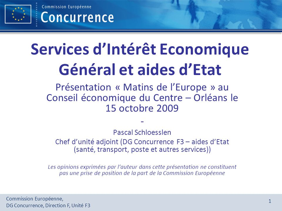 Commission Européenne, DG Concurrence, Direction F, Unité F3 1 Services dIntérêt Economique Général et aides dEtat Présentation « Matins de lEurope »