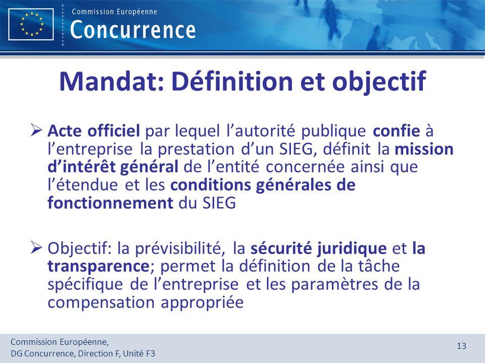 Commission Européenne, DG Concurrence, Direction F, Unité F3 13 Mandat: Définition et objectif Acte officiel par lequel lautorité publique confie à le