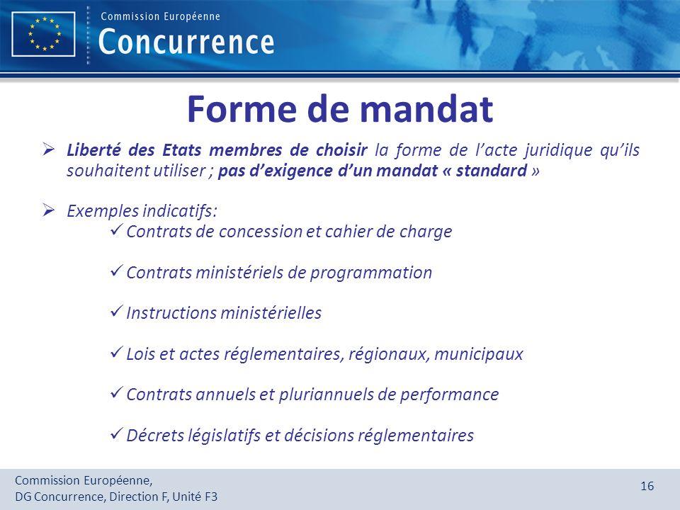 Commission Européenne, DG Concurrence, Direction F, Unité F3 16 Forme de mandat Liberté des Etats membres de choisir la forme de lacte juridique quils