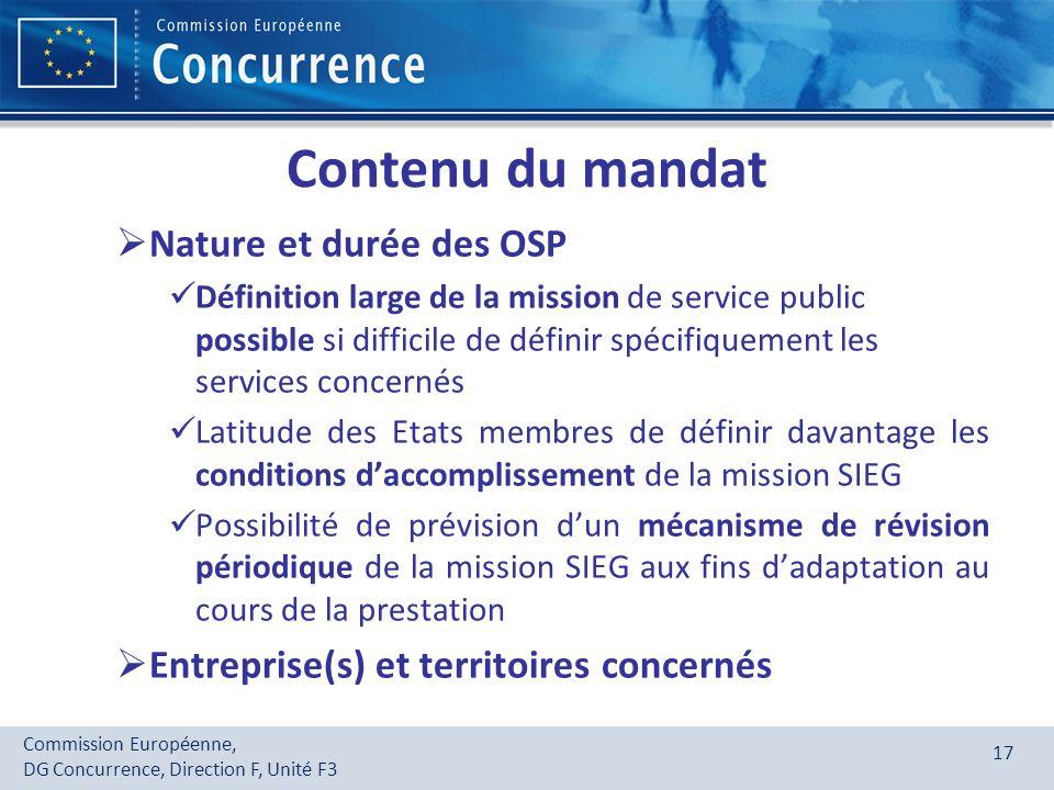 Commission Européenne, DG Concurrence, Direction F, Unité F3 17 Contenu du mandat Nature et durée des OSP Définition large de la mission de service pu