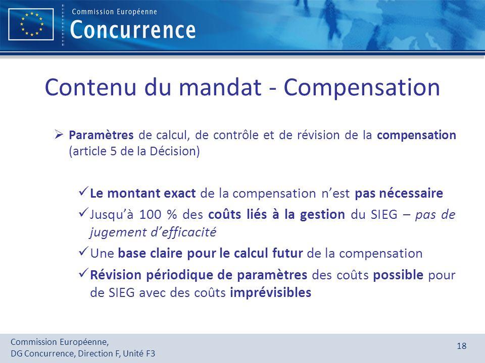Commission Européenne, DG Concurrence, Direction F, Unité F3 18 Contenu du mandat - Compensation Paramètres de calcul, de contrôle et de révision de l