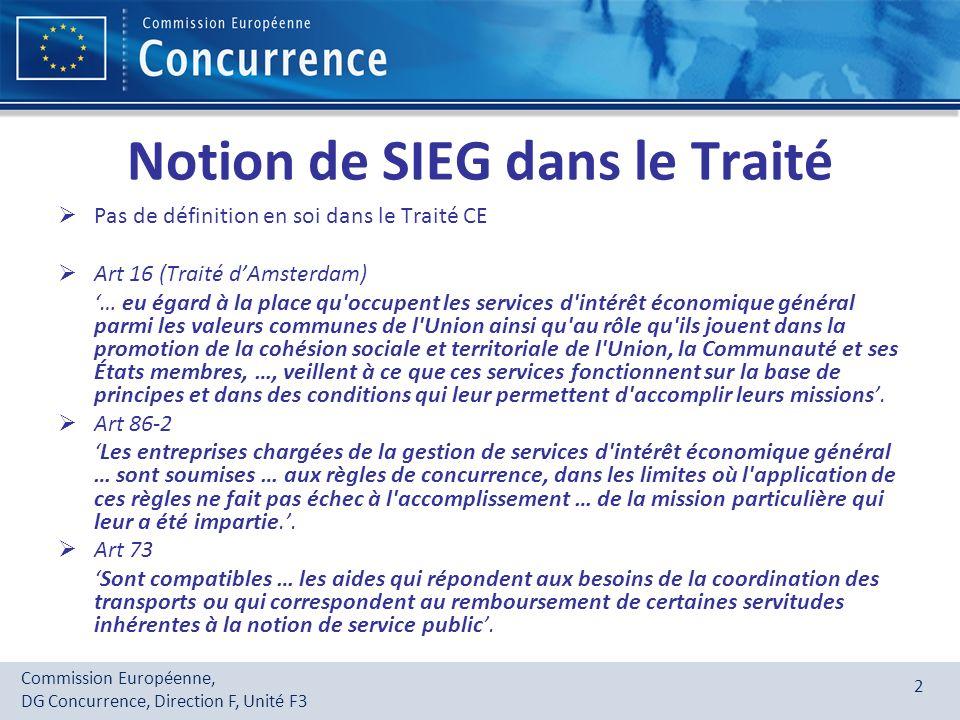 Commission Européenne, DG Concurrence, Direction F, Unité F3 3 Définitions - 1 Services dintérêt général (SIG): services, marchands ou non, que les autorités publiques classifient comme étant dintérêt général et soumis pour cette raison à des obligations spécifiques de service public => sils ne sont pas de nature économique => pas soumis au droit de la concurrence Services dintérêt économique général (SIEG) : Services de nature économique considérés comme étant dintérêt général et soumis à des OSP => soumis au droit de la concurrence « Activité économique: toute activité consistant à offrir des biens ou des services sur un marché donné par une entité, indépendamment du statut de cette dernière et de son mode de financement »