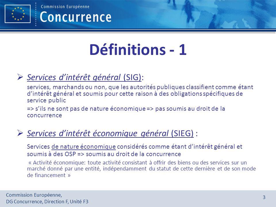 Commission Européenne, DG Concurrence, Direction F, Unité F3 3 Définitions - 1 Services dintérêt général (SIG): services, marchands ou non, que les au