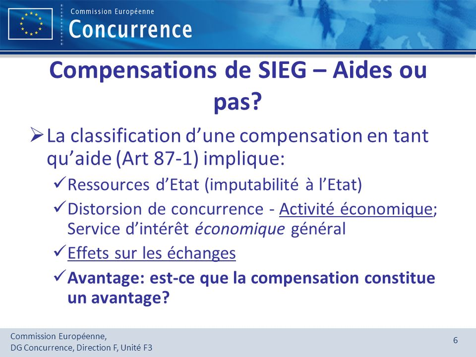 Commission Européenne, DG Concurrence, Direction F, Unité F3 6 Compensations de SIEG – Aides ou pas? La classification dune compensation en tant quaid